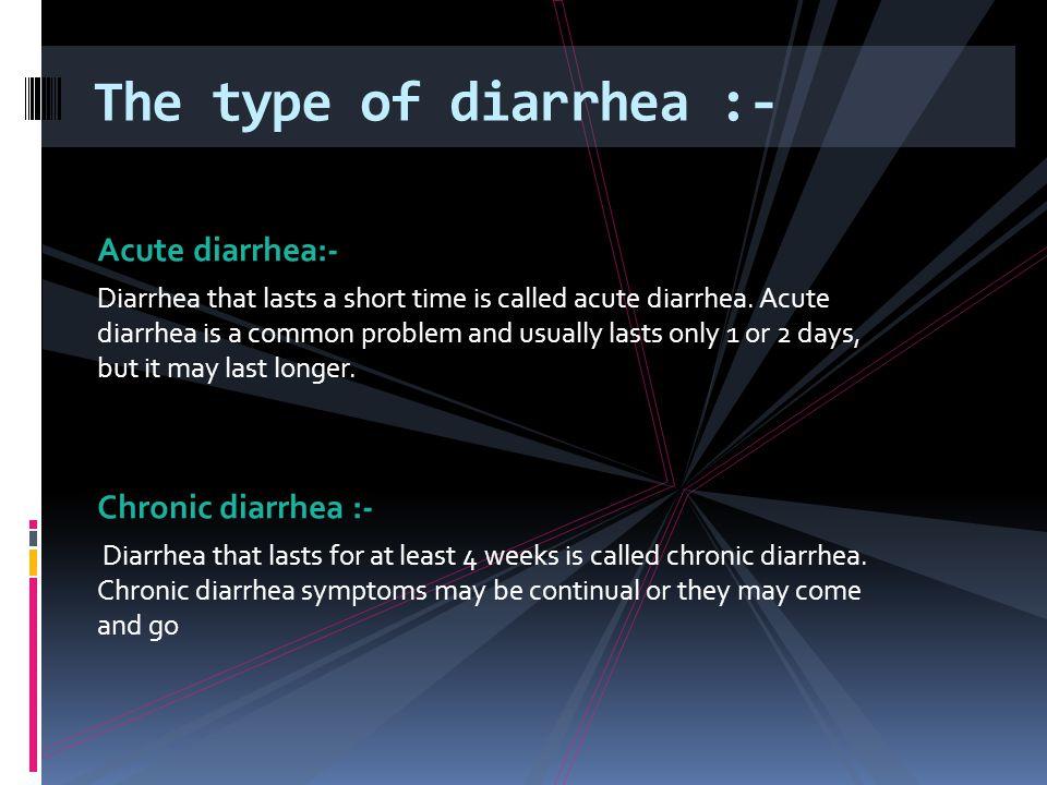 The type of diarrhea :- Acute diarrhea:- Chronic diarrhea :-