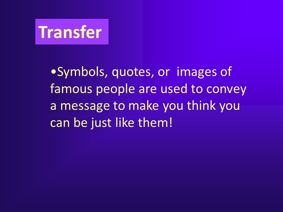 Transfer Symbols, quotes, or images of famous people are used to convey a message to make you think you can be just like them!