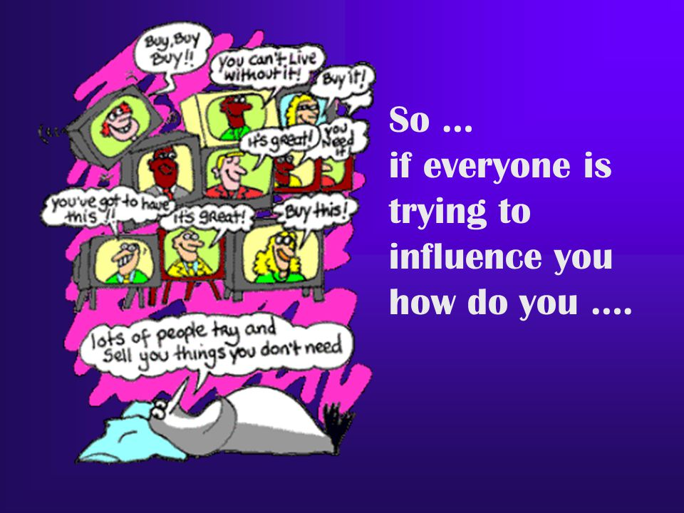 So … if everyone is trying to influence you how do you ….