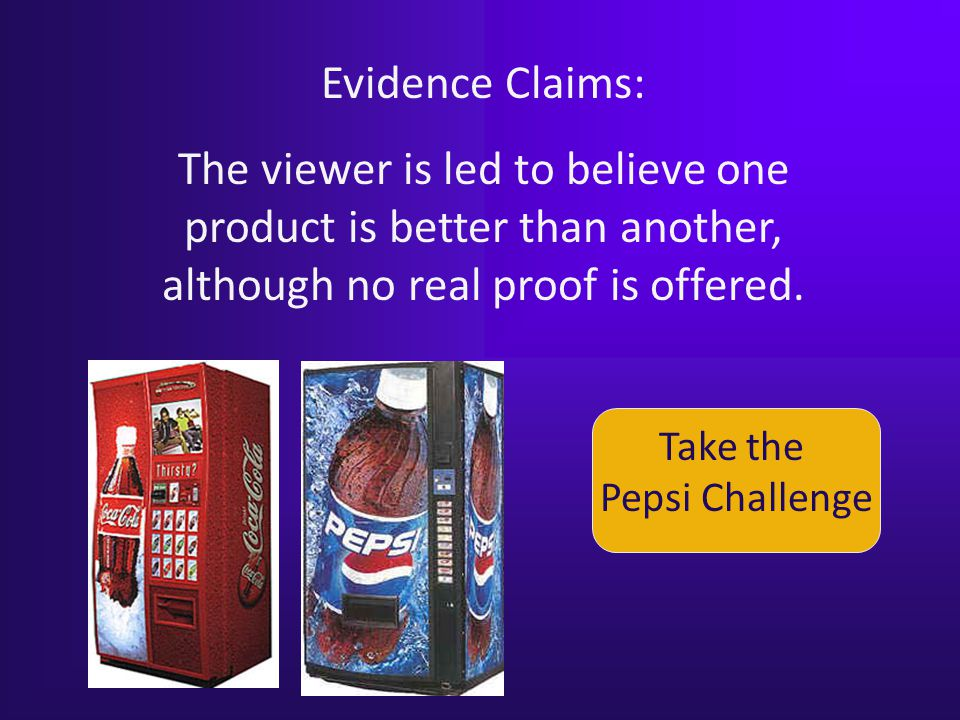 Evidence Claims: The viewer is led to believe one product is better than another, although no real proof is offered.