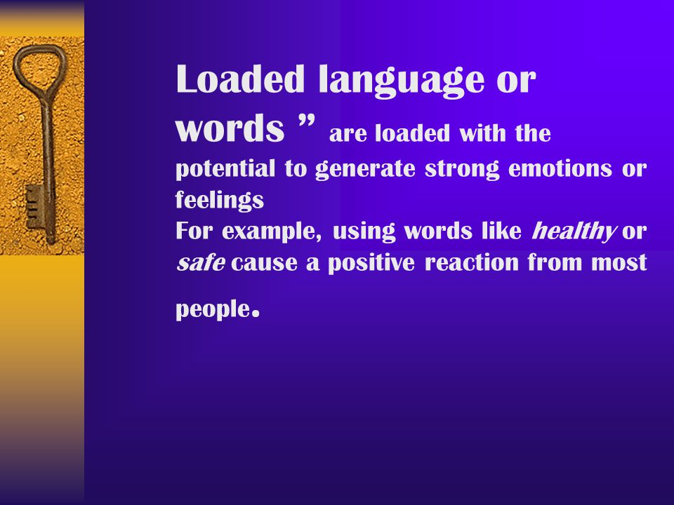 Loaded language or words are loaded with the potential to generate strong emotions or feelings.