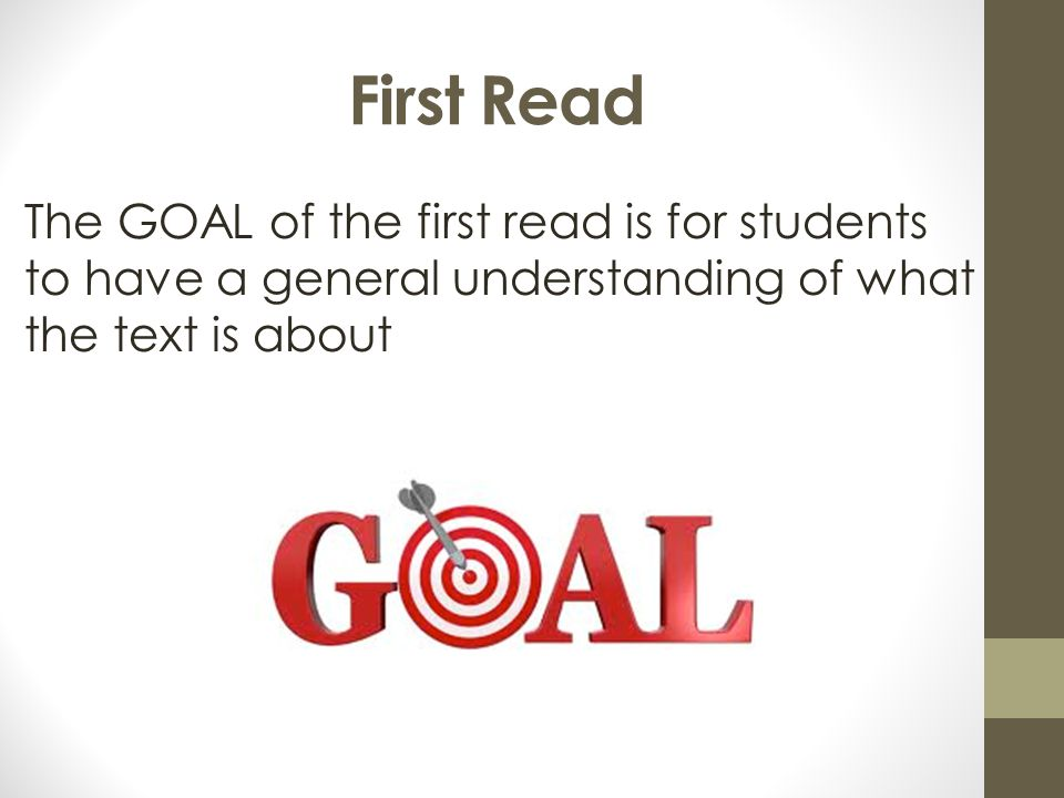 First Read The GOAL of the first read is for students to have a general understanding of what the text is about.