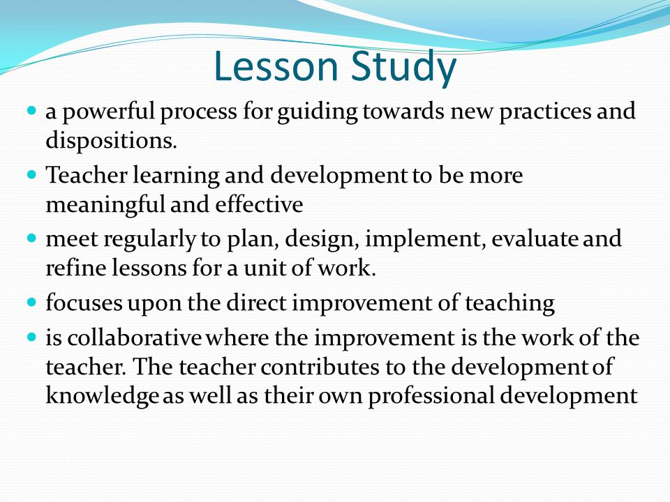 Lesson Study a powerful process for guiding towards new practices and dispositions.