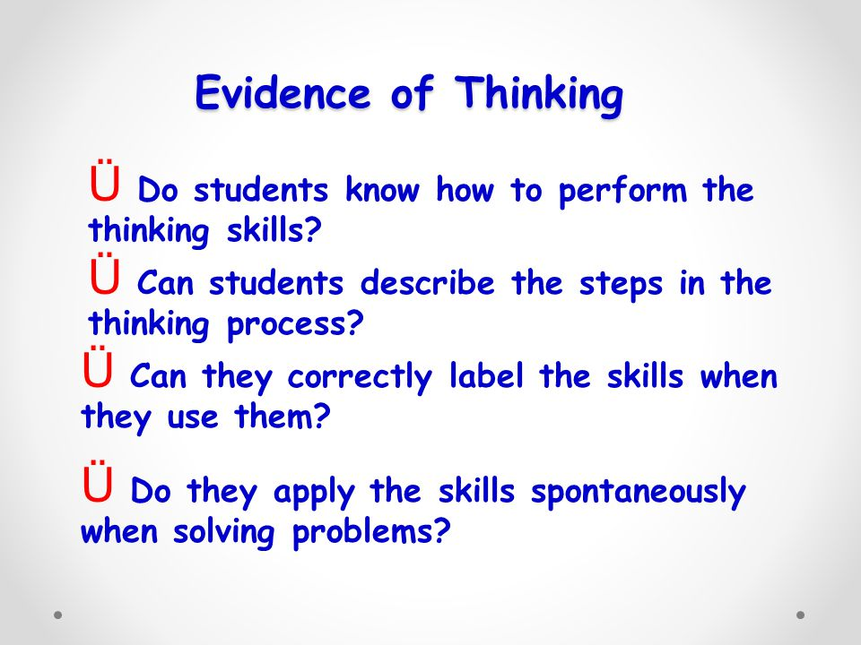 Evidence of Thinking Do students know how to perform the thinking skills Can students describe the steps in the thinking process