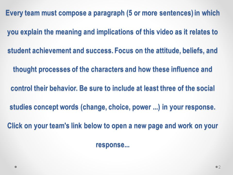Every team must compose a paragraph (5 or more sentences) in which you explain the meaning and implications of this video as it relates to student achievement and success. Focus on the attitude, beliefs, and thought processes of the characters and how these influence and control their behavior. Be sure to include at least three of the social studies concept words (change, choice, power ...) in your response. Click on your team s link below to open a new page and work on your response...