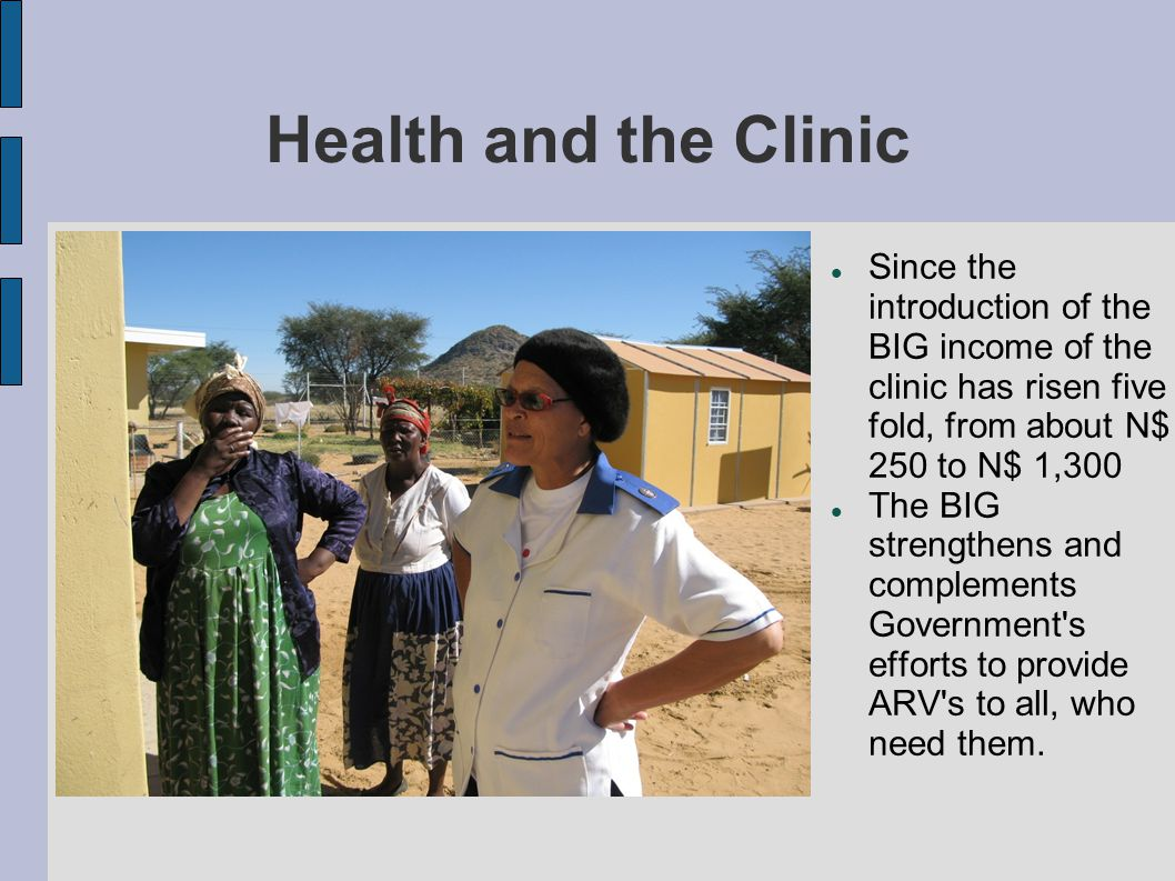 Health and the Clinic Since the introduction of the BIG income of the clinic has risen five fold, from about N$ 250 to N$ 1,300.