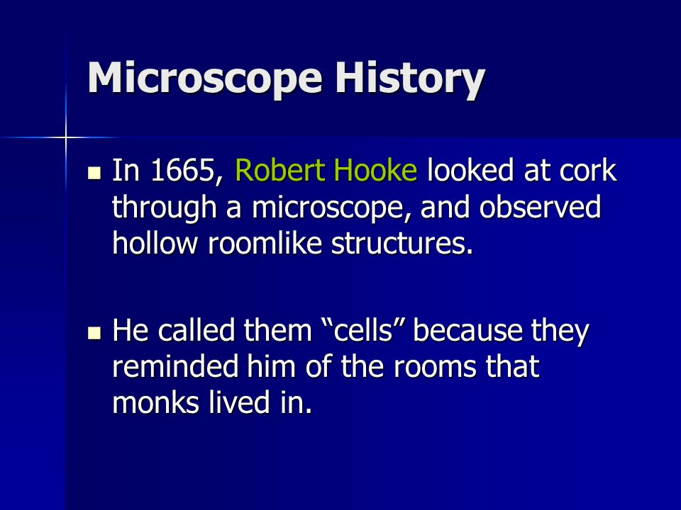 Microscope History In 1665, Robert Hooke looked at cork through a microscope, and observed hollow roomlike structures.