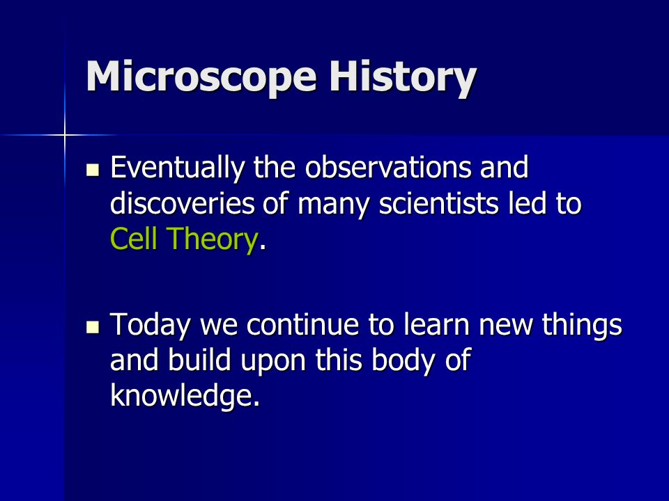 Microscope History Eventually the observations and discoveries of many scientists led to Cell Theory.