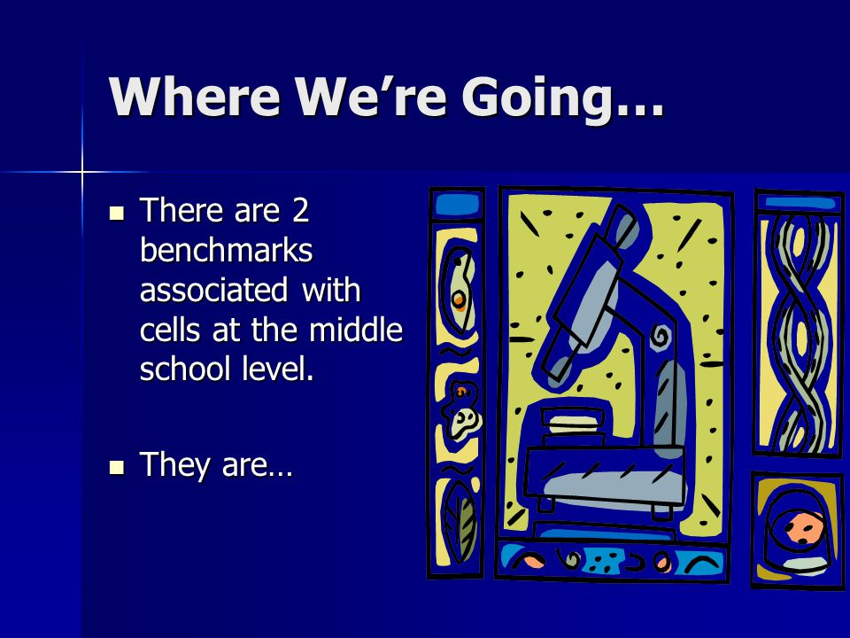 Where We're Going… There are 2 benchmarks associated with cells at the middle school level.