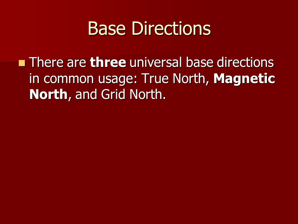 Base Directions There are three universal base directions in common usage: True North, Magnetic North, and Grid North.