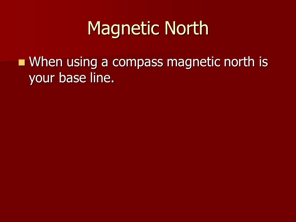 Magnetic North When using a compass magnetic north is your base line.