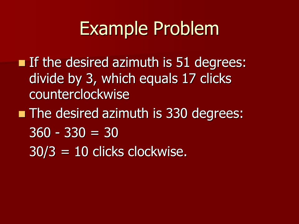 Example Problem If the desired azimuth is 51 degrees: divide by 3, which equals 17 clicks counterclockwise.