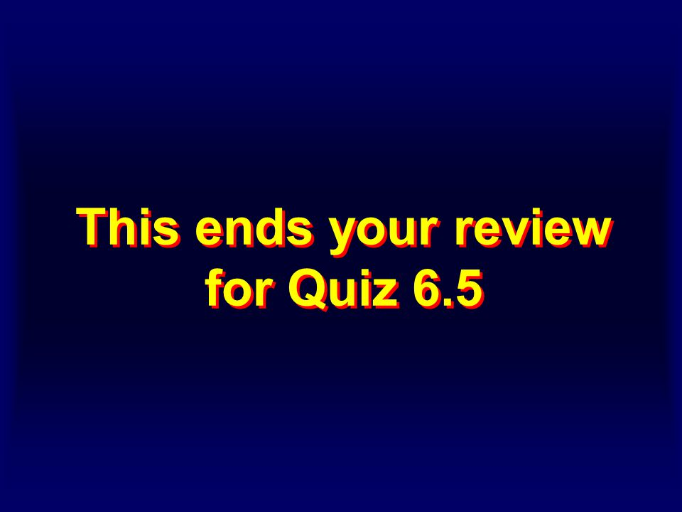 This ends your review for Quiz 6.5