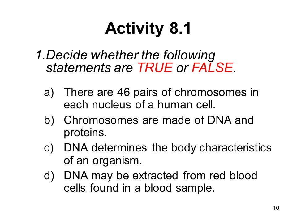Activity 8.1 Decide whether the following statements are TRUE or FALSE. There are 46 pairs of chromosomes in each nucleus of a human cell.