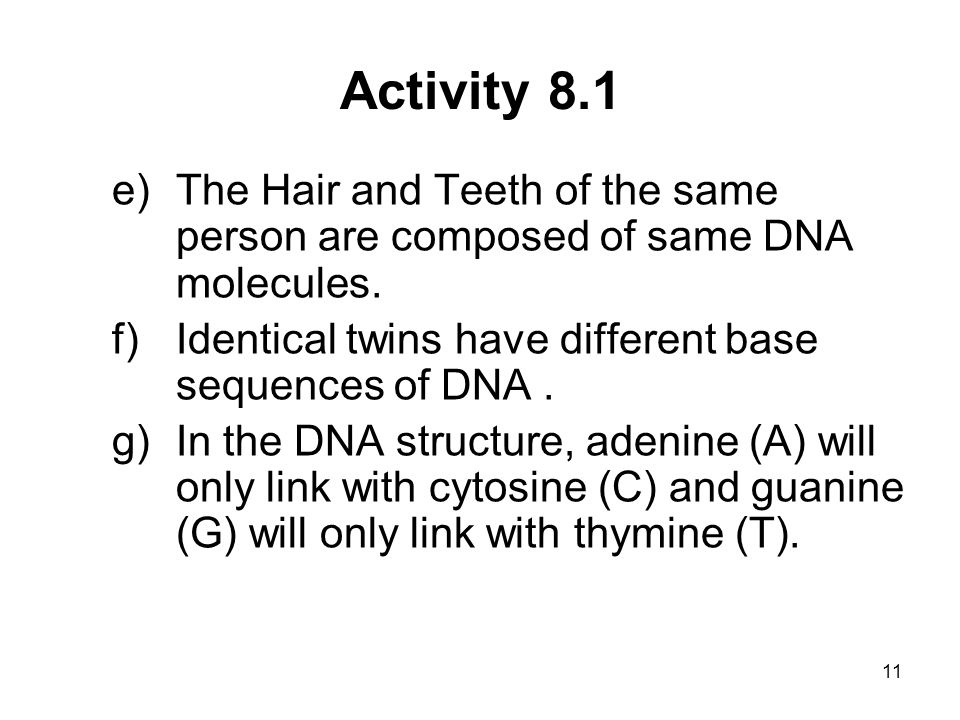 Activity 8.1 The Hair and Teeth of the same person are composed of same DNA molecules. Identical twins have different base sequences of DNA .