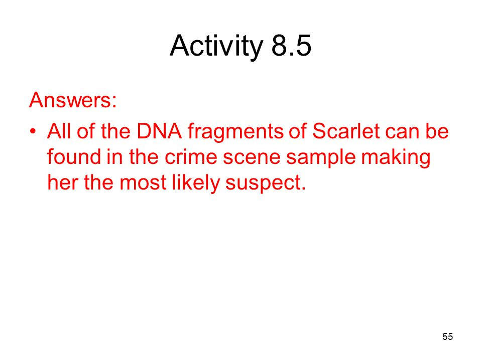 Activity 8.5 Answers: All of the DNA fragments of Scarlet can be found in the crime scene sample making her the most likely suspect.