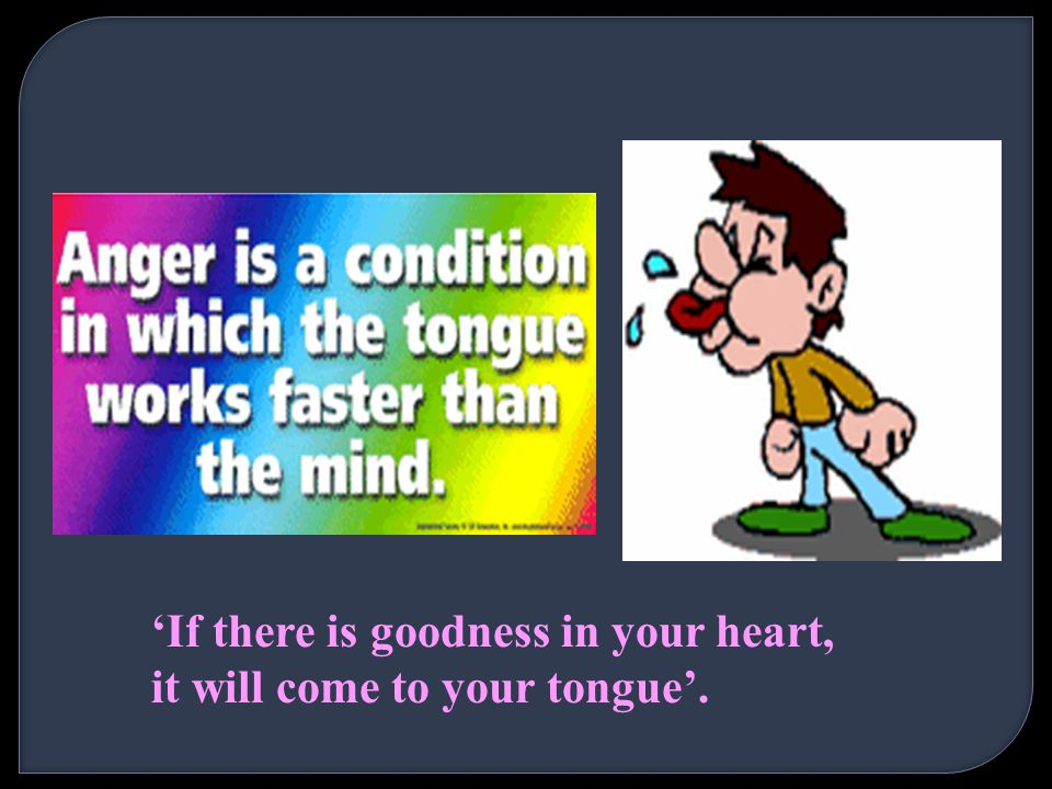 'If there is goodness in your heart, it will come to your tongue'.
