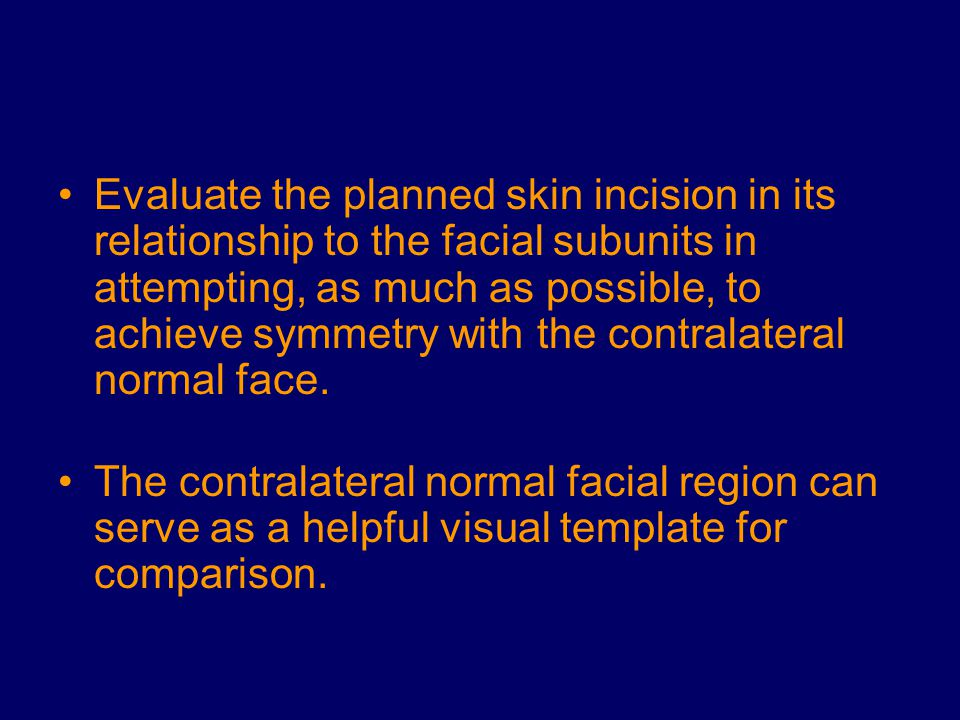 Evaluate the planned skin incision in its relationship to the facial subunits in attempting, as much as possible, to achieve symmetry with the contralateral normal face.