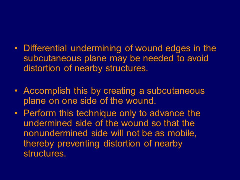 Differential undermining of wound edges in the subcutaneous plane may be needed to avoid distortion of nearby structures.