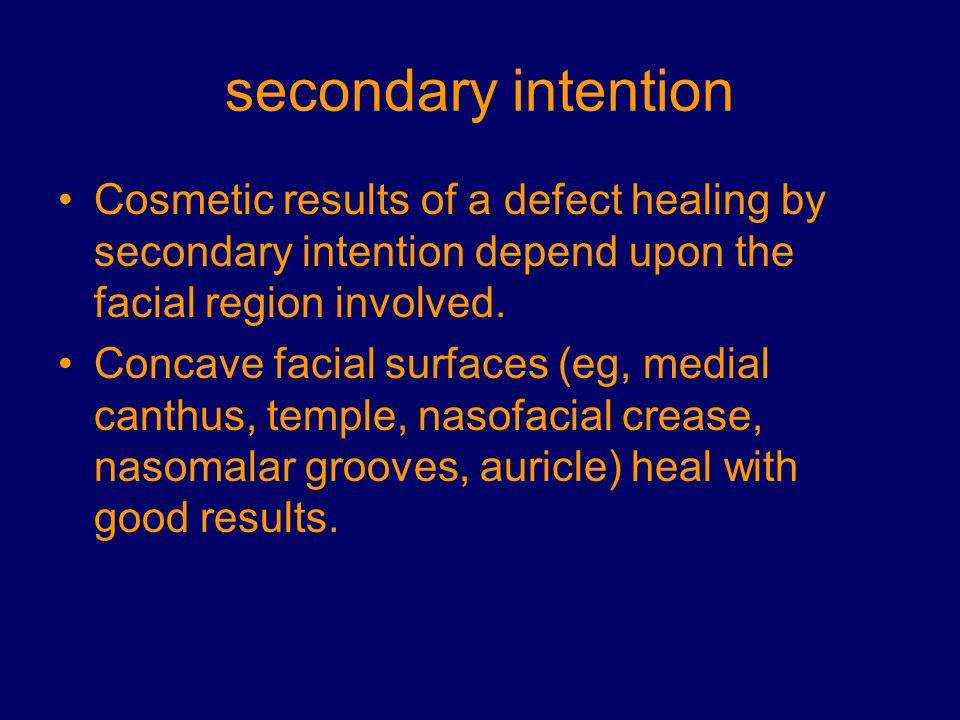secondary intention Cosmetic results of a defect healing by secondary intention depend upon the facial region involved.