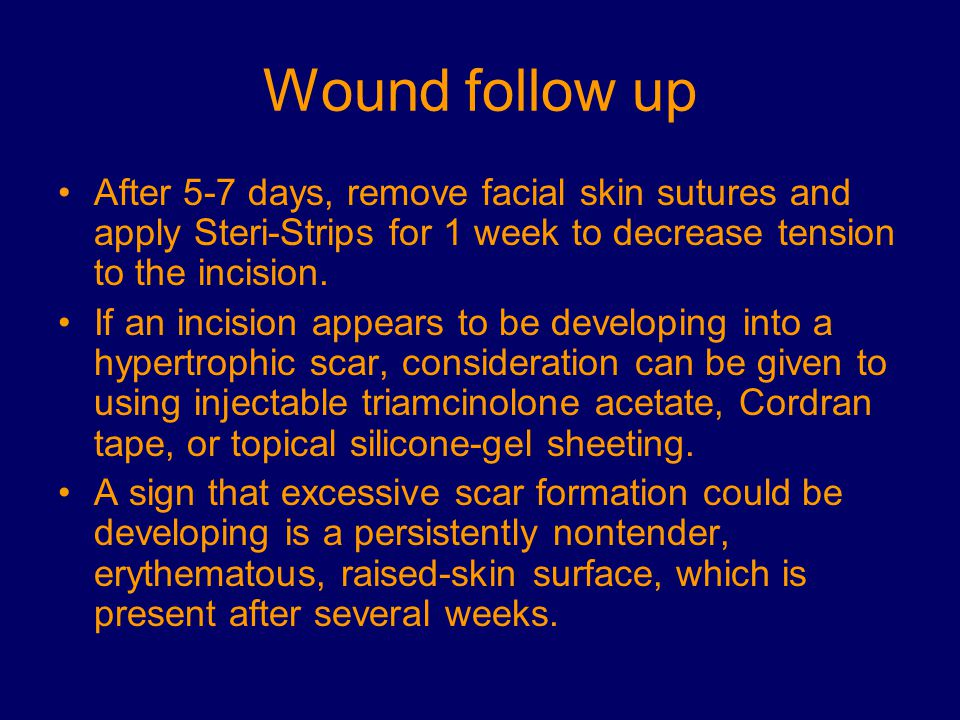 Wound follow up After 5-7 days, remove facial skin sutures and apply Steri-Strips for 1 week to decrease tension to the incision.