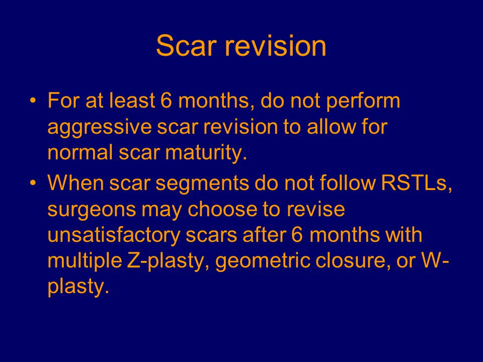 Scar revision For at least 6 months, do not perform aggressive scar revision to allow for normal scar maturity.