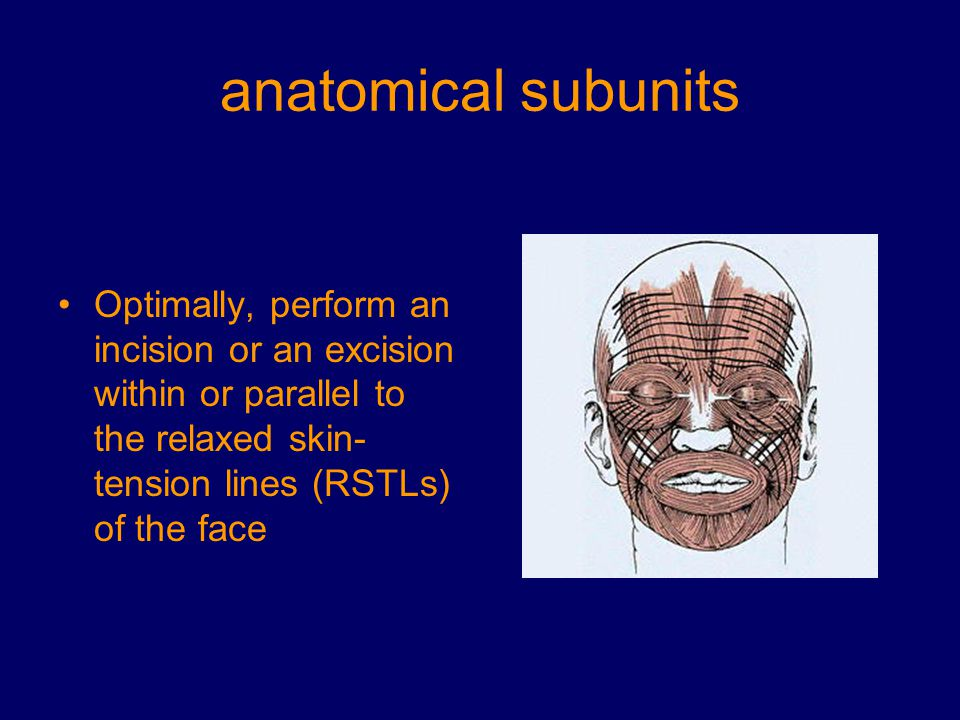 anatomical subunits Optimally, perform an incision or an excision within or parallel to the relaxed skin-tension lines (RSTLs) of the face.