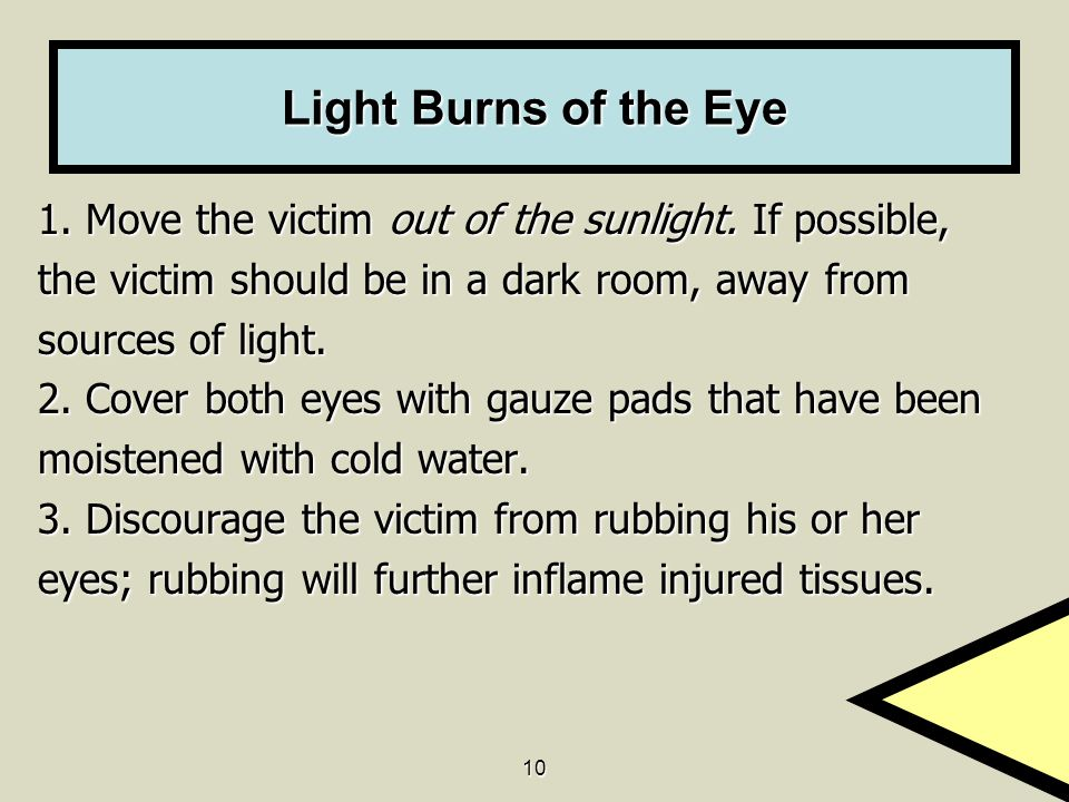 Light Burns of the Eye 1. Move the victim out of the sunlight. If possible, the victim should be in a dark room, away from.