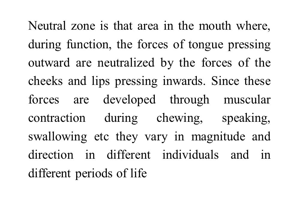 Neutral zone is that area in the mouth where, during function, the forces of tongue pressing outward are neutralized by the forces of the cheeks and lips pressing inwards.