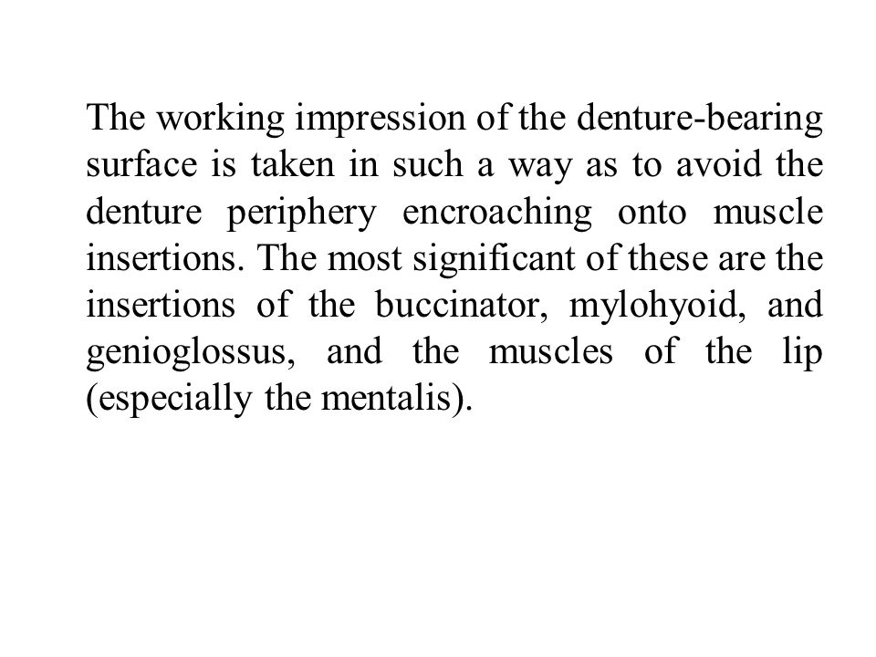 The working impression of the denture-bearing surface is taken in such a way as to avoid the denture periphery encroaching onto muscle insertions.