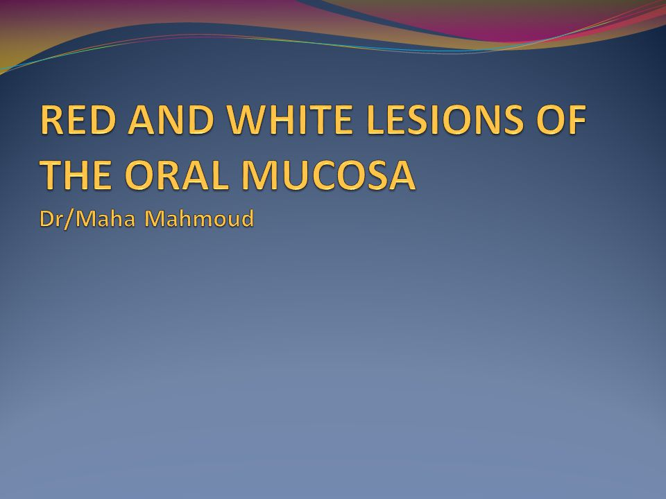 RED AND WHITE LESIONS OF THE ORAL MUCOSA Dr/Maha Mahmoud