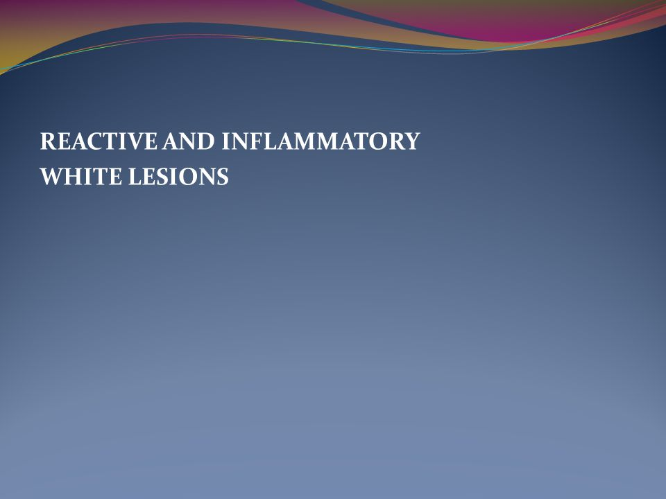 REACTIVE AND INFLAMMATORY WHITE LESIONS