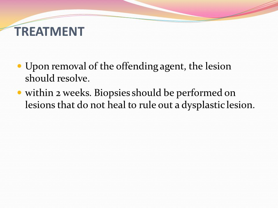 TREATMENT Upon removal of the offending agent, the lesion should resolve.