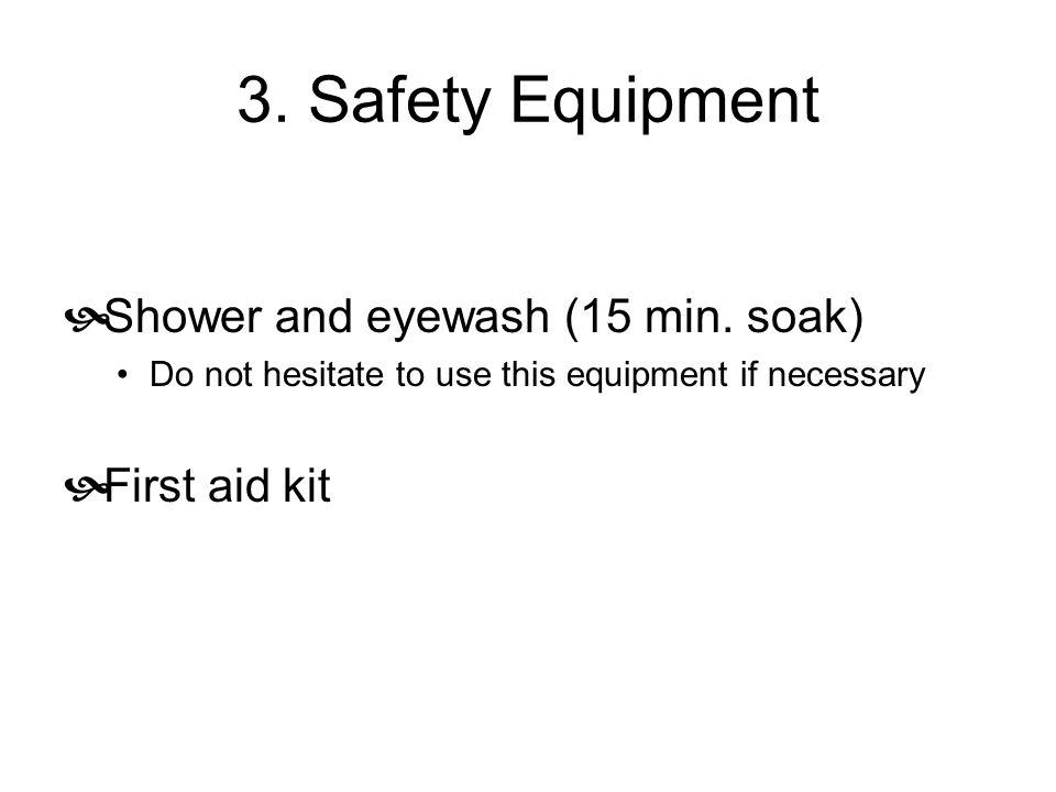 3. Safety Equipment Shower and eyewash (15 min. soak) First aid kit