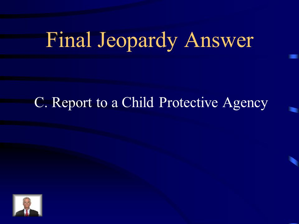 Final Jeopardy Answer C. Report to a Child Protective Agency