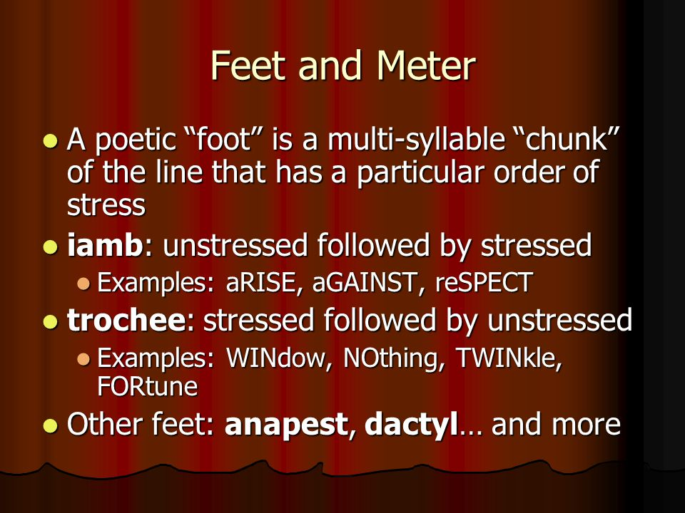 Feet and Meter A poetic foot is a multi-syllable chunk of the line that has a particular order of stress.