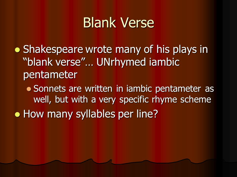 Blank Verse Shakespeare wrote many of his plays in blank verse … UNrhymed iambic pentameter.