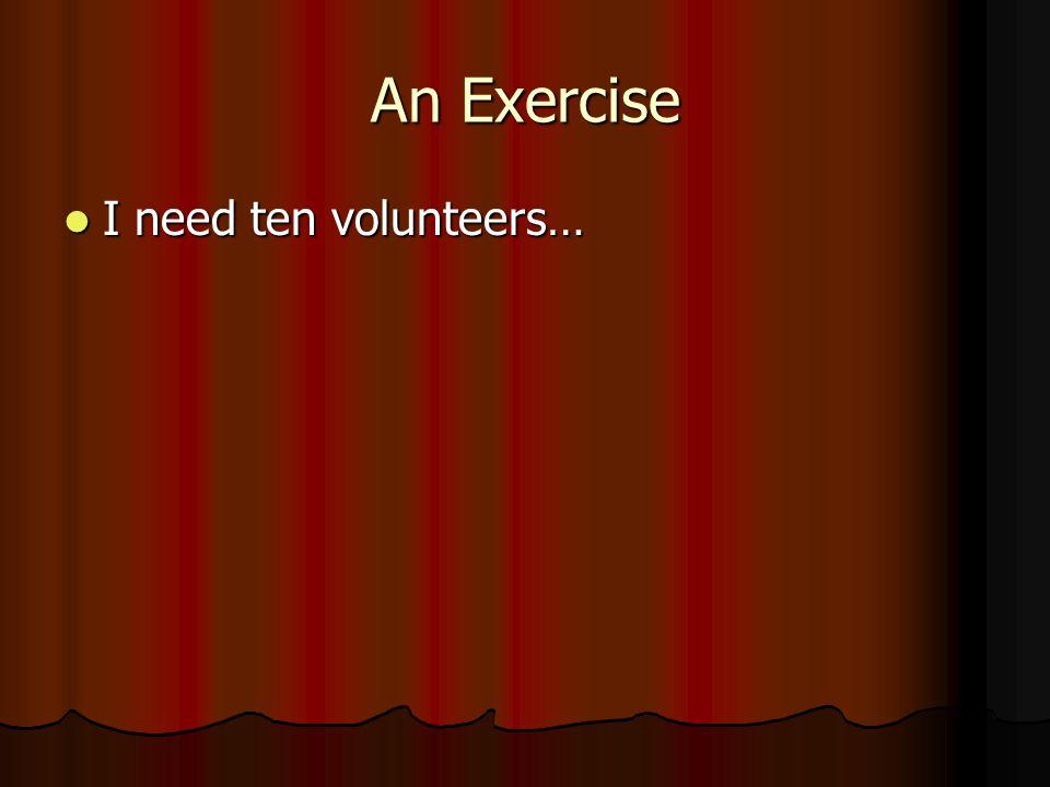 An Exercise I need ten volunteers…