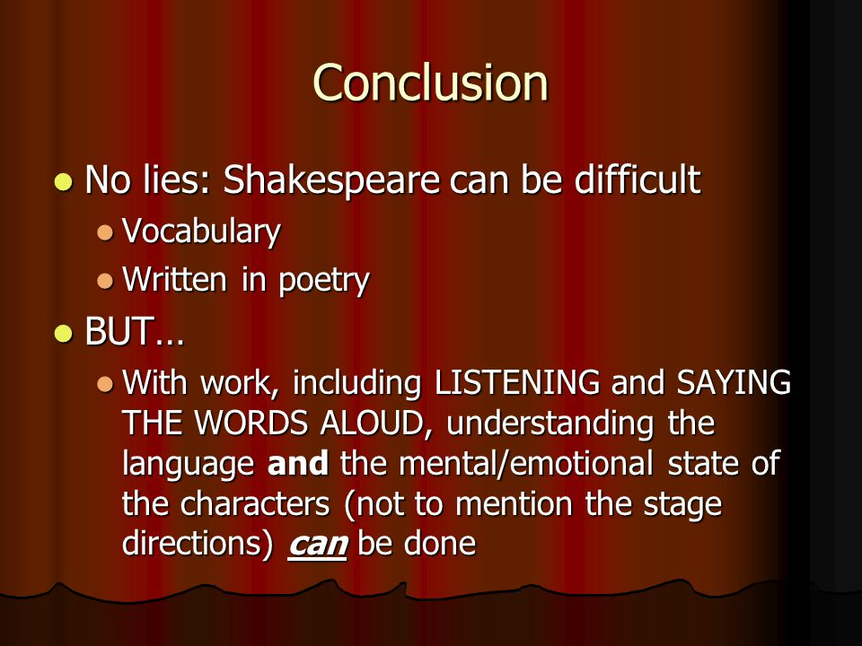 Conclusion No lies: Shakespeare can be difficult BUT… Vocabulary