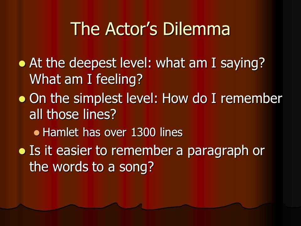 The Actor's Dilemma At the deepest level: what am I saying What am I feeling On the simplest level: How do I remember all those lines