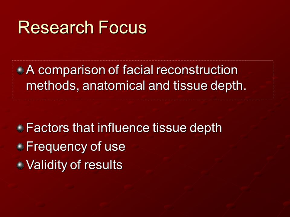 Research Focus A comparison of facial reconstruction methods, anatomical and tissue depth. Factors that influence tissue depth.