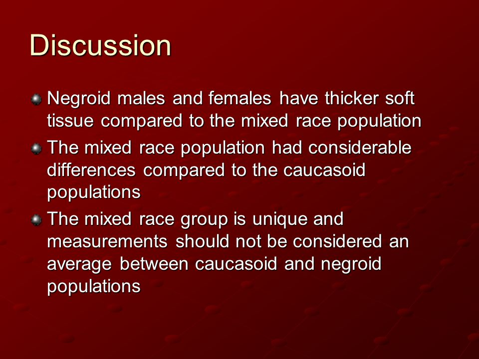 Discussion Negroid males and females have thicker soft tissue compared to the mixed race population.