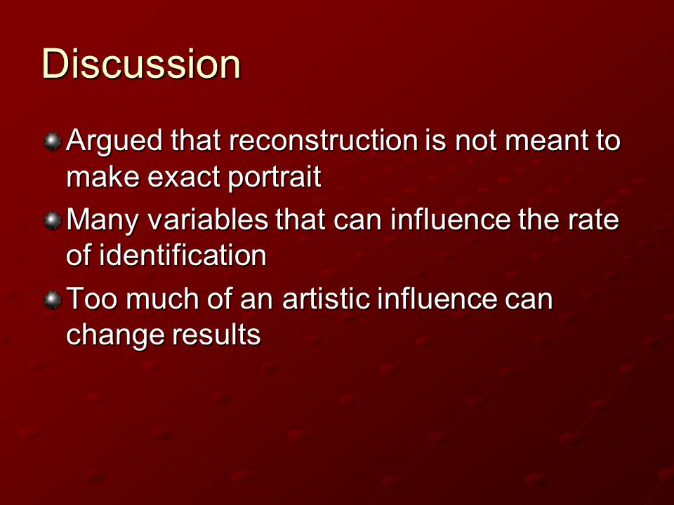 Discussion Argued that reconstruction is not meant to make exact portrait. Many variables that can influence the rate of identification.