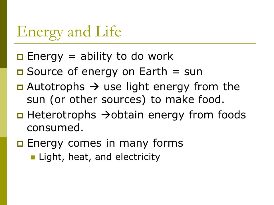 Energy and Life Energy = ability to do work