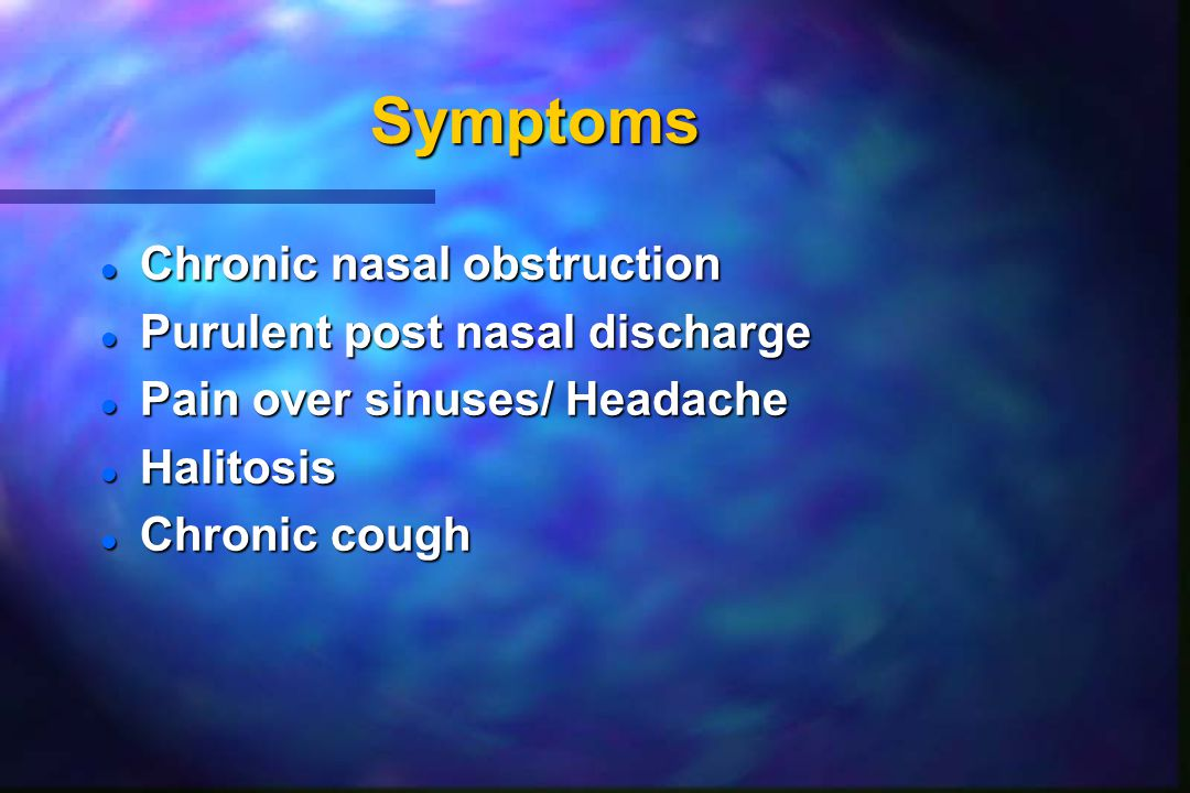 Symptoms Chronic nasal obstruction Purulent post nasal discharge