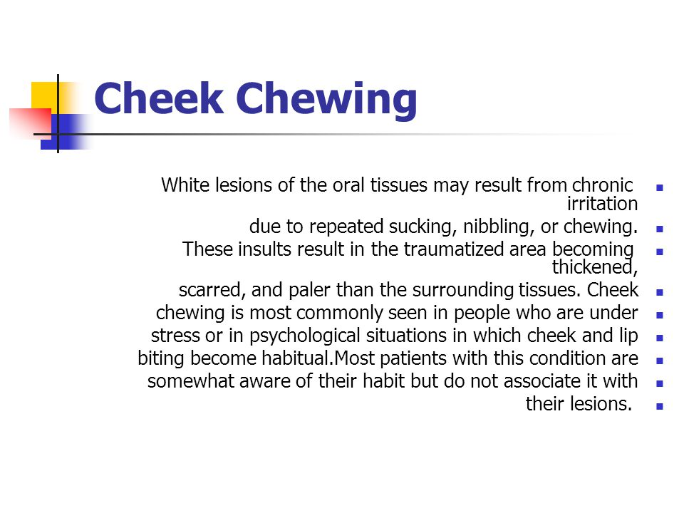 Cheek Chewing White lesions of the oral tissues may result from chronic irritation. due to repeated sucking, nibbling, or chewing.