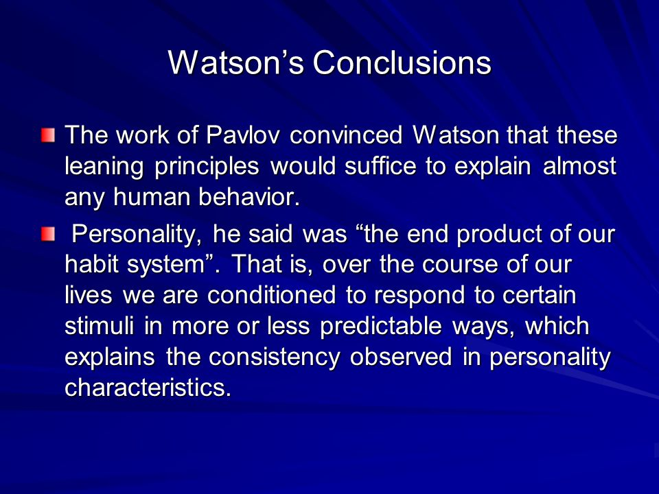 Watson's Conclusions The work of Pavlov convinced Watson that these leaning principles would suffice to explain almost any human behavior.