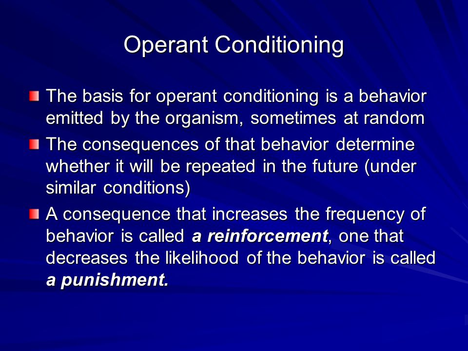 Operant Conditioning The basis for operant conditioning is a behavior emitted by the organism, sometimes at random.