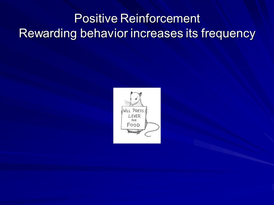 Positive Reinforcement Rewarding behavior increases its frequency