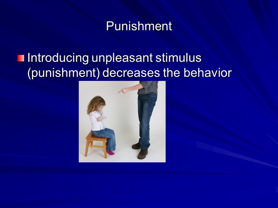 Punishment Introducing unpleasant stimulus (punishment) decreases the behavior